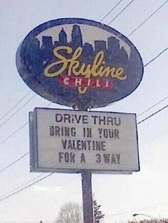 How Romantic    Roxann R. from Loveland, Ohio saw this sign and thought Ellen would enjoy it. It's a Cincinnati hometown chili place that specializes in serving chili 2 ways, 4 ways and, you guessed it, 3 ways. Your Valentine will never forget this special trip to Skyline Chili.