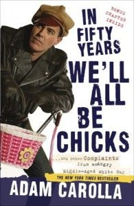 In Fifty Years We'll All Be Chicks: . . . And Other Complaints from an Angry Middle-Aged White Guy by Adam Carolla A couple years back, I was at the Phoenix airport bar.  It was empty except for one heavy-set, gray bearded http://allmob.siterubix.com/in-fifty-years-well-all-be-chicks/ #DownloadInFiftyYearsWellAllBeChicks #InFiftyYearsWellAllBeChicksEbook #InFiftyYearsWellAllBeChicksEpub