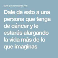 Dale de esto a una persona que tenga de cáncer y le estarás alargando la vida más de lo que imaginas