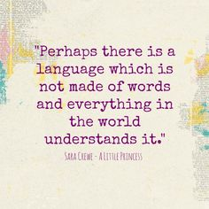 """""""Perhaps there is a language which is not made of words and everything in the world understands it."""" Sara Crewe - A Little Princess"""