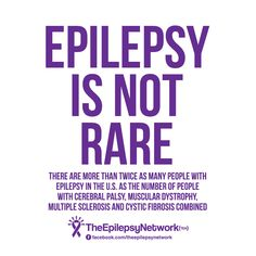 FACT: Epilepsy is not rare!   There are more than twice as many people with epilepsy in the U.S. as the number of people with cerebral palsy, muscular dystrophy, multiple sclerosis, and cystic fibrosis combined.