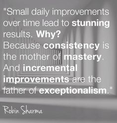 """Small daily improvements over time lead to stunning results. Because consistency is the mother of mastery. And incremental improvements are the father of exceptionalism. Positive Thoughts, Positive Quotes, Motivational Quotes, Inspirational Quotes, Sign Quotes, Great Quotes, Quotes To Live By, Awesome Quotes, 5am Club"