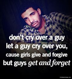 dont cry over a guy, let a guy cry over you, cause girls give and forgive but guys get and forget