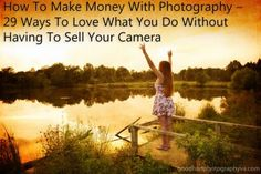 How To Make Money With Photography – 29 Ways To Love What You Do Without Having To Sell Your Camera