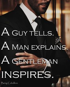 A Guy tells.  A Man explains. A Gentleman inspires. -Being Caballero-