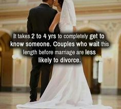 It takes 2-4 yrs to completely get to know someone. Couples who wait this length before marriage are less likely to divorce.