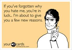 If you've forgotten why you hate me, you're in luck... I'm about to give you a few new reasons.
