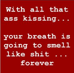 With all that ass-kissing... your breath is going to smell like shit forever!