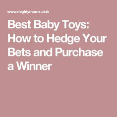 Best Baby Toys: How to Hedge Your Bets and Purchase a Winner