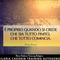 """""""È proprio quando si crede che sia tutto finito, che tutto comincia."""" - Daniel Pennac  Ilaria Cadorin Training Autogeno"""