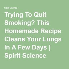 Trying To Quit Smoking? This Homemade Recipe Cleans Your Lungs In A Few Days | Spirit Science