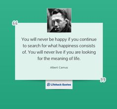 You will never be happy if you continue to search for what happiness consists of. You will never live if you are looking for the meaning of life. - Albert Camus at Lifehack Quotes Albert Camus, Meaning Of Life, Pick Me Up, You Changed, Never, Inspire Me, Wise Words, Favorite Quotes, Quotations