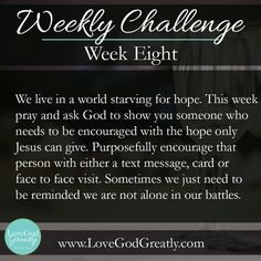 Esther Study Week 8 Challenge: We live in a world starving for hope. This week pray and ask God to show you someone who needs to be encouraged with the hope only Jesus can give. Purposefully encourage that person with either text message, card or face to face visit. Sometimes we just need to be reminded we are not alone in our battles.