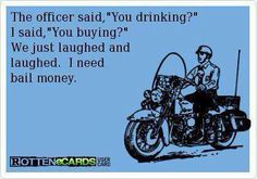 "The officer said ""you drinking?"" I said, ""you buying?"""