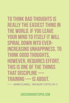 """Quote Of The Day: October 10, 2014 - To think bad thoughts is really the easiest thing in the world. If you leave your mind to itself it will spiral down into ever-increasing unhappiness. To think good thoughts, however, requires effort. This is one of the things that discipline – training – is about. — James Clavell, """"Shōgun"""" (1975), Ch. 5"""