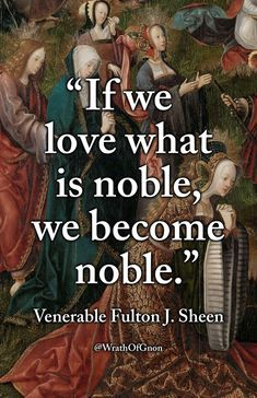 """""""If we love what is noble, we become noble."""" — Venerable Fulton J. Wise Man Quotes, Free Spirit Quotes, Wisdom Quotes, Best Quotes, Life Quotes, Badass Quotes, Awesome Quotes, What Is Noble, Shining Tears"""
