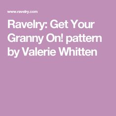 Ravelry: Get Your Granny On! pattern by Valerie Whitten