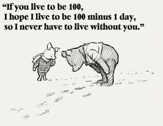 """If you live to be 100, I hope I live to be 100 minus 1 day, so I never have to live without you.""   Love this quote and always have!!!  #Pooh #Love"