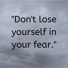 """Don't lose yourself in your fear. Losing You Quotes, Fear Quotes, Lost Quotes, Wisdom Quotes, True Quotes, Motivational Quotes, Inspirational Quotes, Motivational Thoughts, Loosing People Quotes"