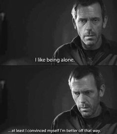 Love House :) Gregory House, Dr House Quotes, I Like Being Alone, Hugh Laurie, Funny Relationship Memes, Feeling Nothing, I Can Relate, Actors, Movie Quotes