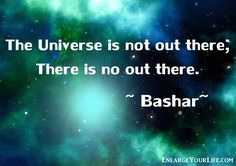 """""""The Universe is not out there; There is no out there.""""  ~ Bashar (Darryl Anka) ..*"""