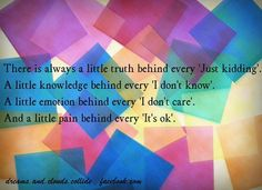 There is always a little truth behind every 'Just kidding'.   A little knowledge behind every 'I don't know'.   A little emotion behind every 'i don't care'.   And a little pain behind every 'It's ok',