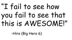 """Hiro quote from Big Hero 6>>This will be my response to anyone who says """"I fail to see why you like that movie so much."""""""