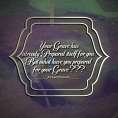 Your grave has already prepared itself for you, but what have you prepared for your grave ????