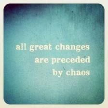 All Great changes are preceded by chaos. Truth.
