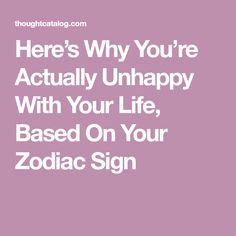 Here's Why You're Actually Unhappy With Your Life, Based On Your Zodiac Sign