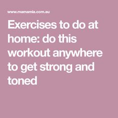 Exercises to do at home: do this workout anywhere to get strong and toned