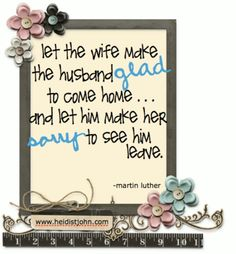 """""""Let the wife make the husband glad to come home... and let him make her sorry to see him leave."""""""