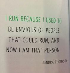 I run because I used to be envious of people who could run, and now I'm that person.