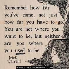 """""""Remember how far you've come, not just how far you have to go.  You are not where you want to be, but neither are you where you used to be."""" -Rick Warren"""