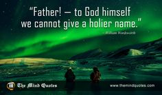 Father! — to God himself we cannot give a holier name.William Wordsworth Quotes on God and Father's Day. Read, Think and Share. #fathersday #fathersdayquote