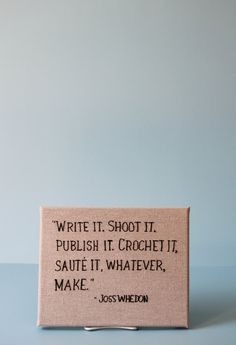 """Write it. Shoot is. Publish it. Crochet it. Saute it. Whatever, make."" - Joss Whedon"