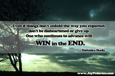 """Sometimes being attached to your expectations will block what is possible. """"Even if things don't unfold the way you expected, don't be disheartened or give up. One who continues to advance will win in the end."""" ~Daisaku Ikeda #spiritualhealing #determination #inspirationalquotewww.JoyPedersen.com"""