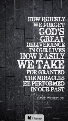 Prints and Downloads are available at http://ibibleverses.christianpost.com/?p=19053  How quickly we forget God's great deliverances in our lives. How easily we take for granted the miracles he performed in our past. - David Wilkerson   #quote