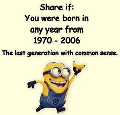 I feel so honored to be the last generation with common sense