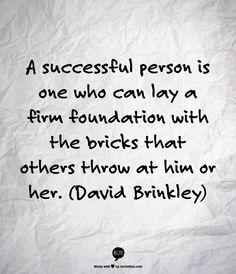 A successful person is one who can lay a firm foundation with the bricks that others throw at him or her.  (David Brinkley)  http://dailymilestones.blogspot.co.nz/2013/03/building-with-bricks.html