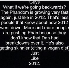 """If you don't know, In 2012, Dan had a mental breakdown because their fans wouldn't stop with all this """"Phan"""" stuff. Which was harmless, but then people started asking Dan and Phil's families about Phan. (This is where no homo Howell comes from this 2012 time) and Dan got skinnier and sadder. Which is horrible, because he just became a vegan, which is going to make him skinnier. They acted a little different in the new gaming video, too. So guys, pls stop pushing them to come out. Please…"""