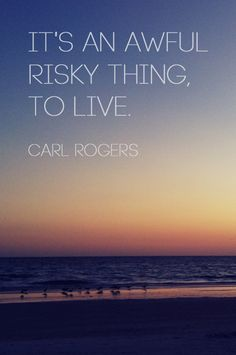 """""""It's an awful risky thing, to live."""" --Carl Rogers"""