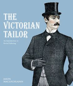 The Victorian Tailor: Techniques and Patterns for Making Historically Accurate Period Clothes for Gentlemen - Jason Maclochlainn