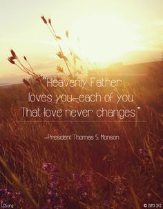 """""""Heavenly Father loves you—each of you. That love never changes."""" President Thomas S. The Church of Jesus Christ of Latter-Day Saints. President Thomas S Monson, Lds Quotes, Mormon Quotes, Camp Quotes, Mormon Messages, Gospel Quotes, Christ Quotes, Lds Mormon, Uplifting Quotes"""