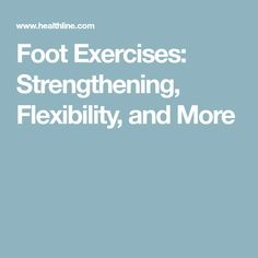 Foot Exercises: Strengthening, Flexibility, and More