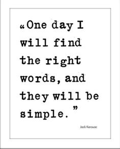 One day I will find the right words, and they will be simple  Jack Kerouc