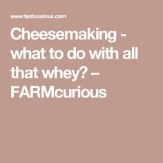 Cheesemaking - what to do with all that whey? – FARMcurious