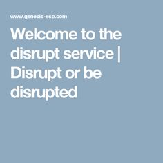 Welcome to the disrupt service | Disrupt or be disrupted