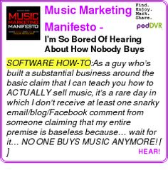 #SOFTWARE #PODCAST  Music Marketing Manifesto - Music Business, Marketing and Band Promotion    I?m So Bored Of Hearing About How Nobody Buys Music Anymore?    LISTEN...  http://podDVR.COM/?c=88b630b0-dc74-401b-094f-2eb14af47023