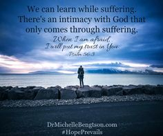 We can learn while suffering. There's an intimacy with God that only comes through suffering. When I am afraid, I will put my trust in You. Psalm 56:3  #mentalhealth for more on trust, see: http://drmichellebengtson.com/confirmation-to-trust/